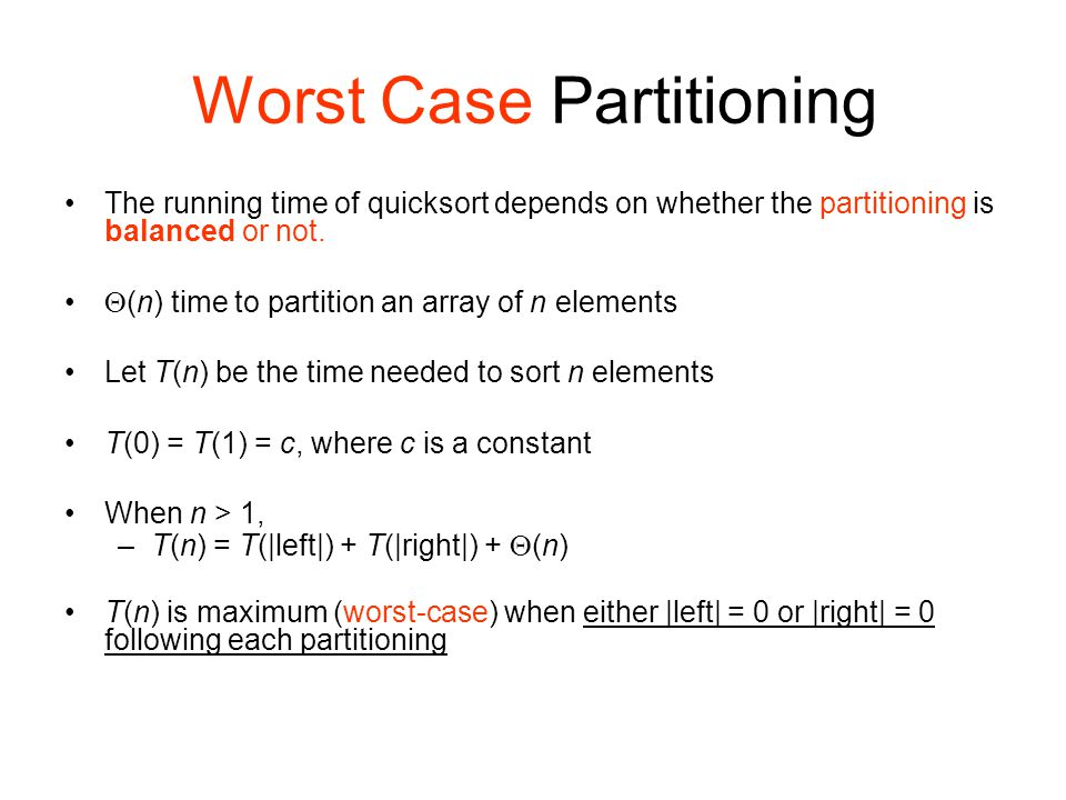 Worst Case Partitioning The running time of quicksort depends on whether the partitioning is balanced or not.