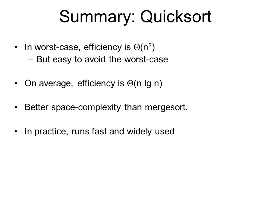 Summary: Quicksort In worst-case, efficiency is  (n 2 ) –But easy to avoid the worst-case On average, efficiency is  (n lg n) Better space-complexity than mergesort.