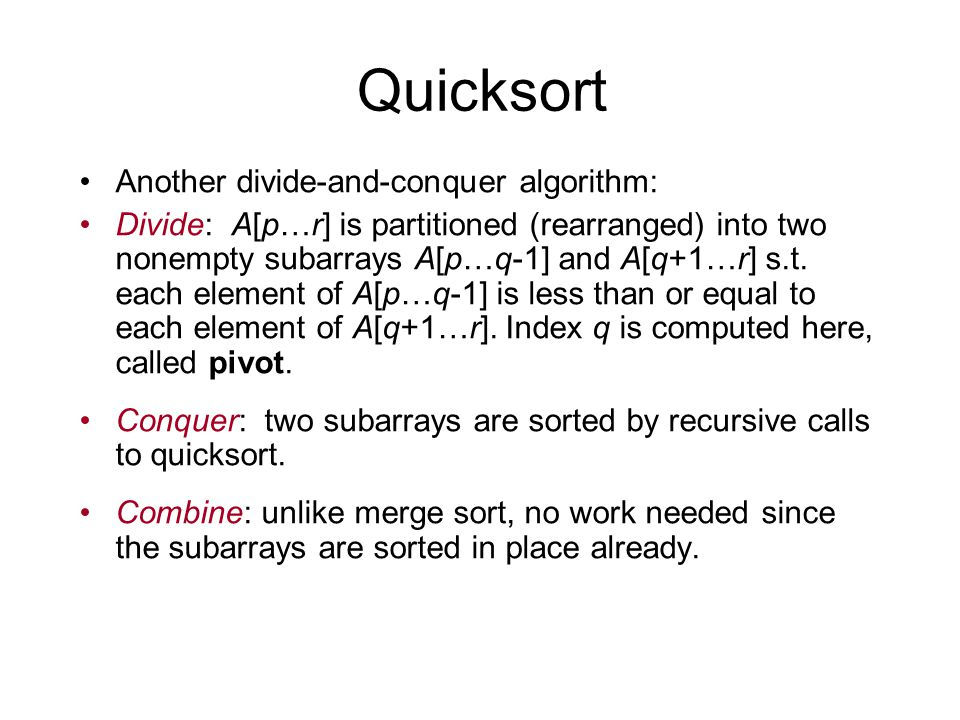 Quicksort Another divide-and-conquer algorithm: Divide: A[p…r] is partitioned (rearranged) into two nonempty subarrays A[p…q-1] and A[q+1…r] s.t.