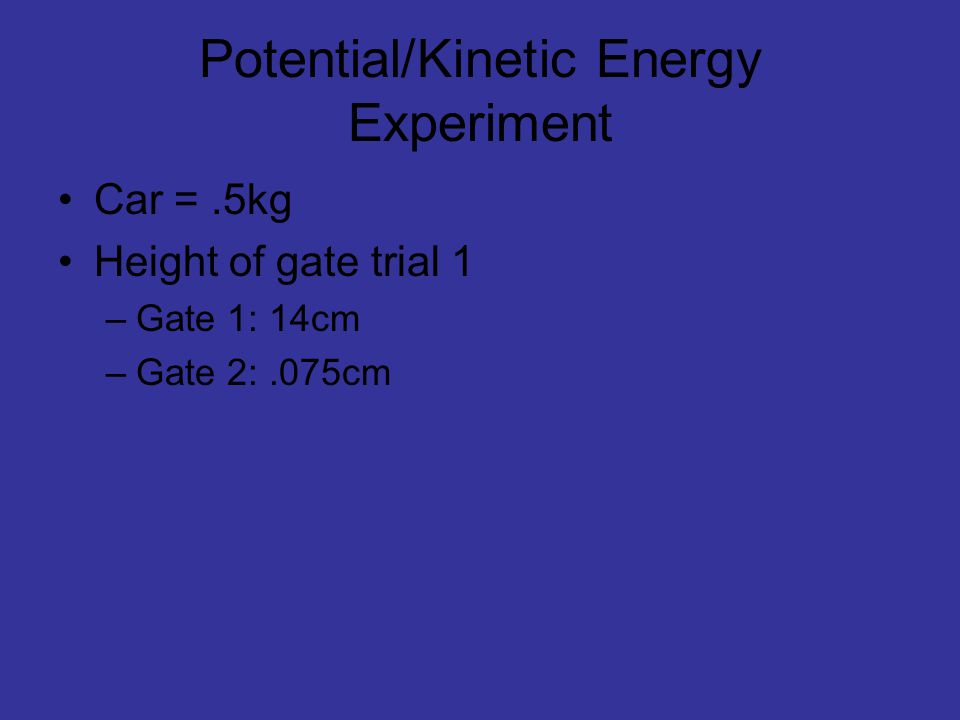 Potential/Kinetic Energy Experiment Car =.5kg Height of gate trial 1 –Gate 1: 14cm –Gate 2:.075cm