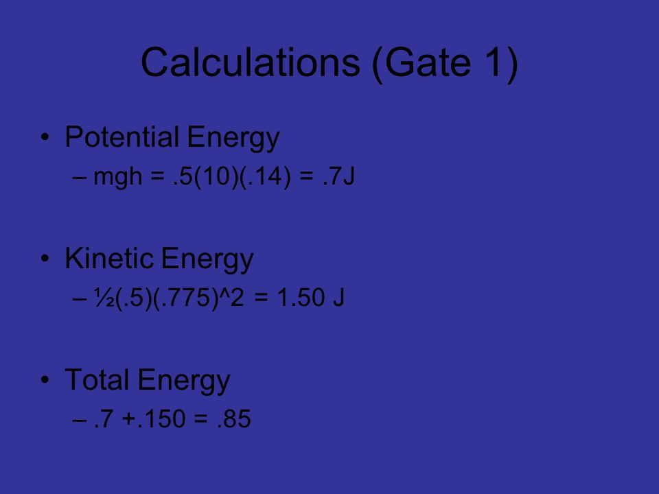 Calculations (Gate 1) Potential Energy –mgh =.5(10)(.14) =.7J Kinetic Energy –½(.5)(.775)^2 = 1.50 J Total Energy –.7 +.150 =.85