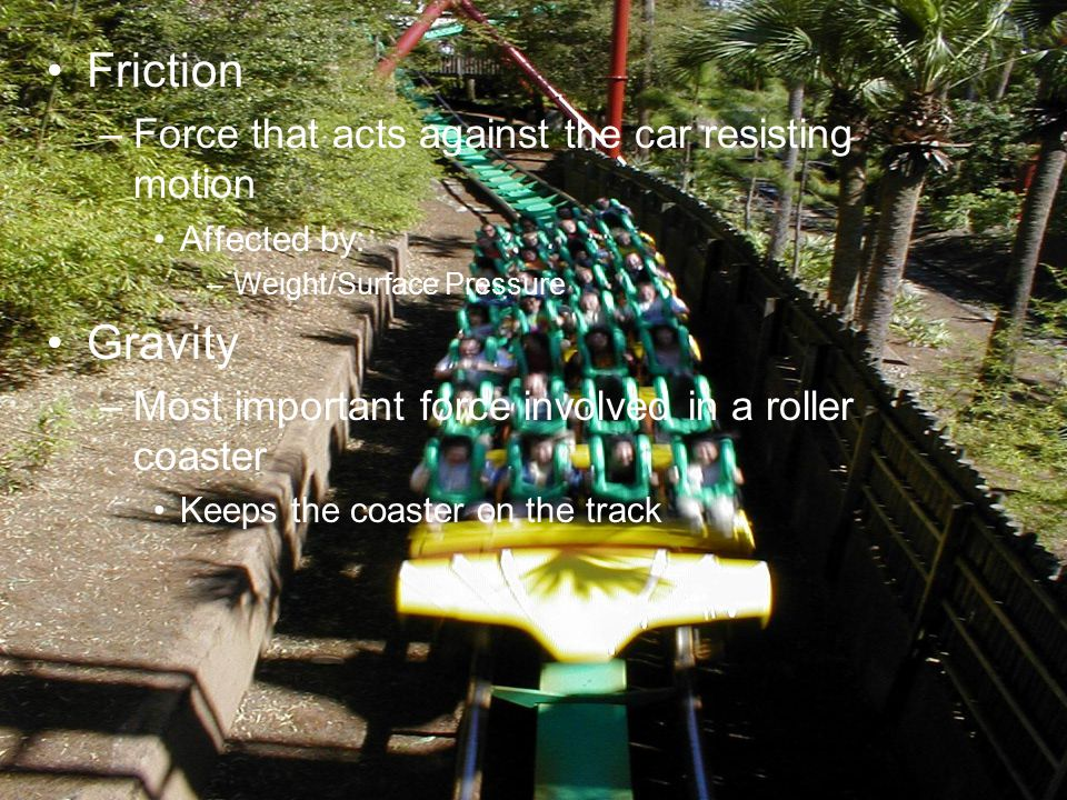 Friction –Force that acts against the car resisting motion Affected by: –Weight/Surface Pressure Gravity –Most important force involved in a roller coaster Keeps the coaster on the track