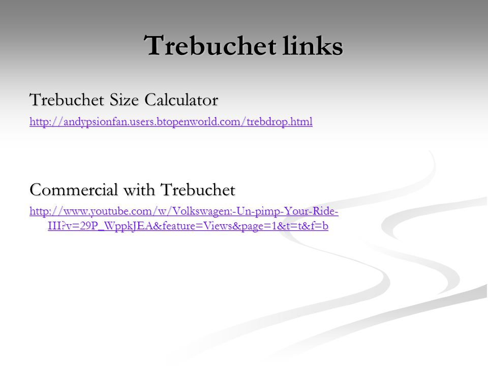 Trebuchet links Trebuchet Size Calculator http://andypsionfan.users.btopenworld.com/trebdrop.html Commercial with Trebuchet http://www.youtube.com/w/Volkswagen:-Un-pimp-Your-Ride- III v=29P_WppkJEA&feature=Views&page=1&t=t&f=b http://www.youtube.com/w/Volkswagen:-Un-pimp-Your-Ride- III v=29P_WppkJEA&feature=Views&page=1&t=t&f=b