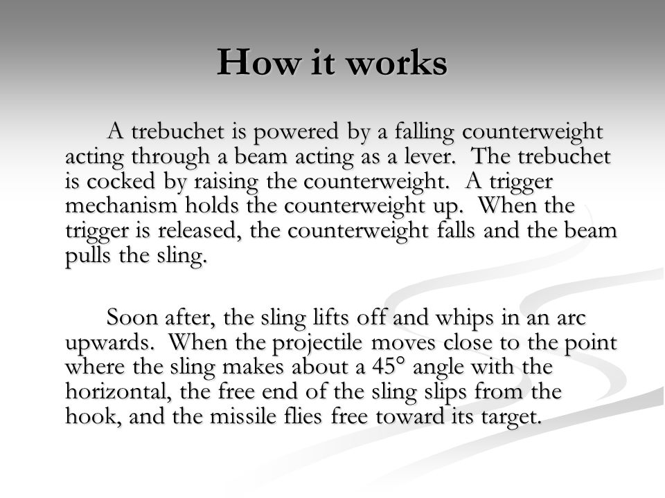 How it works A trebuchet is powered by a falling counterweight acting through a beam acting as a lever. The trebuchet is cocked by raising the counter