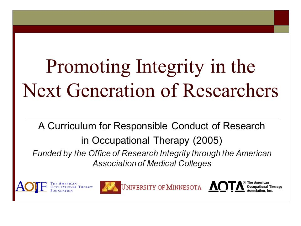 Promoting Integrity in the Next Generation of Researchers A Curriculum for Responsible Conduct of Research in Occupational Therapy (2005) Funded by the Office of Research Integrity through the American Association of Medical Colleges