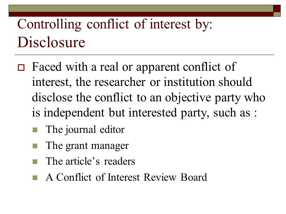 Controlling conflict of interest by: Disclosure  Faced with a real or apparent conflict of interest, the researcher or institution should disclose the conflict to an objective party who is independent but interested party, such as : The journal editor The grant manager The article's readers A Conflict of Interest Review Board