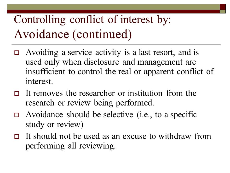 Controlling conflict of interest by: Avoidance (continued)  Avoiding a service activity is a last resort, and is used only when disclosure and management are insufficient to control the real or apparent conflict of interest.