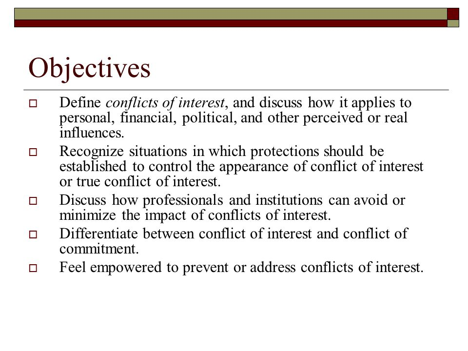Objectives  Define conflicts of interest, and discuss how it applies to personal, financial, political, and other perceived or real influences.