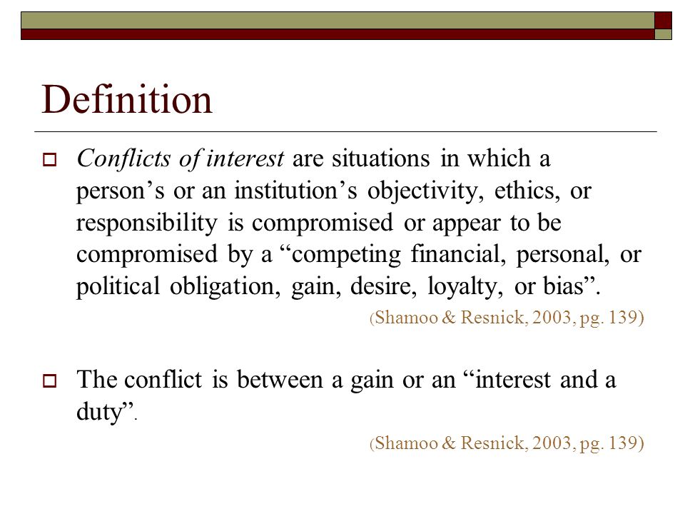 Definition  Conflicts of interest are situations in which a person's or an institution's objectivity, ethics, or responsibility is compromised or appear to be compromised by a competing financial, personal, or political obligation, gain, desire, loyalty, or bias .