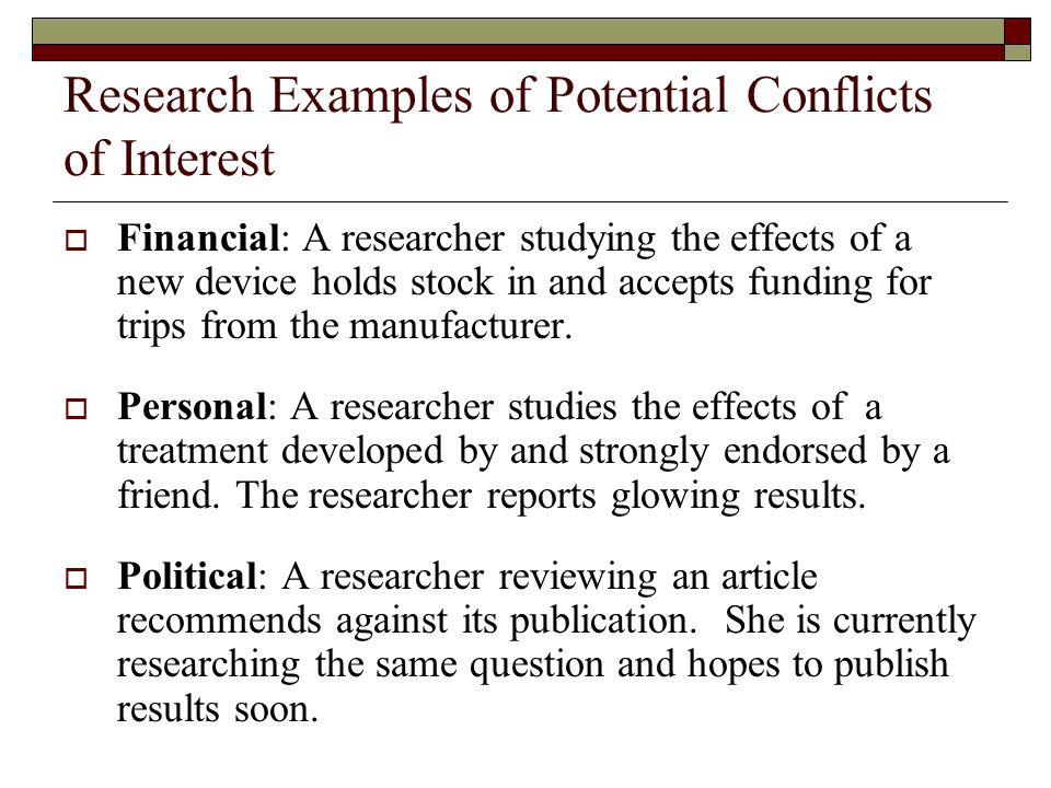 Research Examples of Potential Conflicts of Interest  Financial: A researcher studying the effects of a new device holds stock in and accepts funding for trips from the manufacturer.