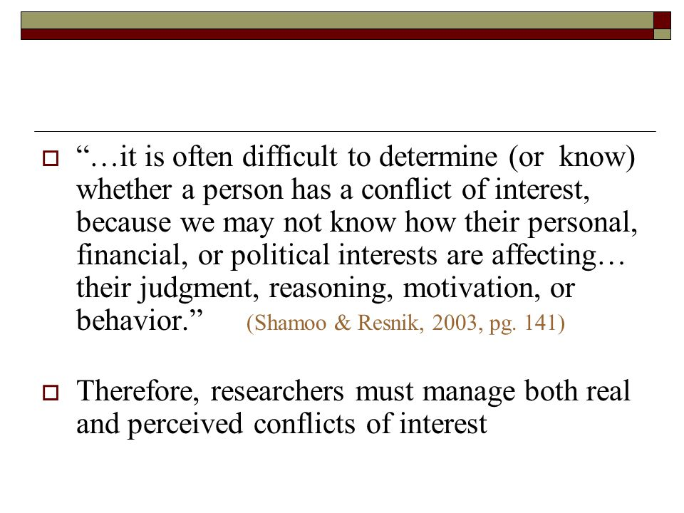  …it is often difficult to determine (or know) whether a person has a conflict of interest, because we may not know how their personal, financial, or political interests are affecting… their judgment, reasoning, motivation, or behavior. (Shamoo & Resnik, 2003, pg.