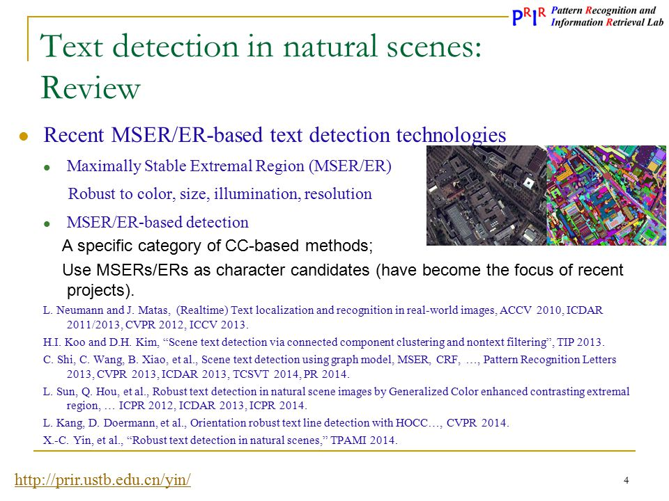 http://prir.ustb.edu.cn/yin/ 5 Text detection in natural scenes: Motivation Main pitfalls for MSER/ER-based text detection methods  Most of the detected character candidates (MSERs/ERs) correspond to non-characters (MSER pruning)  Insufficient text candidates construction with time consuming and error pruning (parameter tuning with rule-based methods) (Adaptive hierarchical clustering with metric learning)  Text candidate classifier trained on an unbalanced data (Eliminating most non-text candidates with the character classifier)