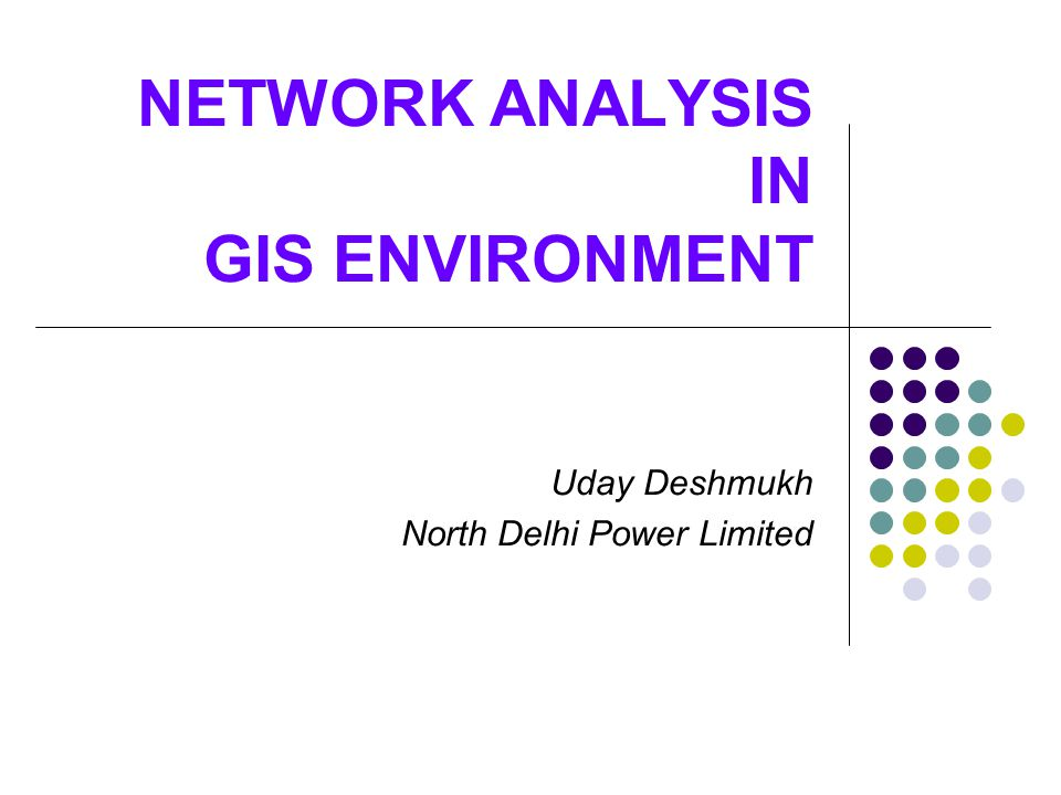 NETWORK ANALYSIS IN GIS ENVIRONMENT Uday Deshmukh North Delhi Power Limited