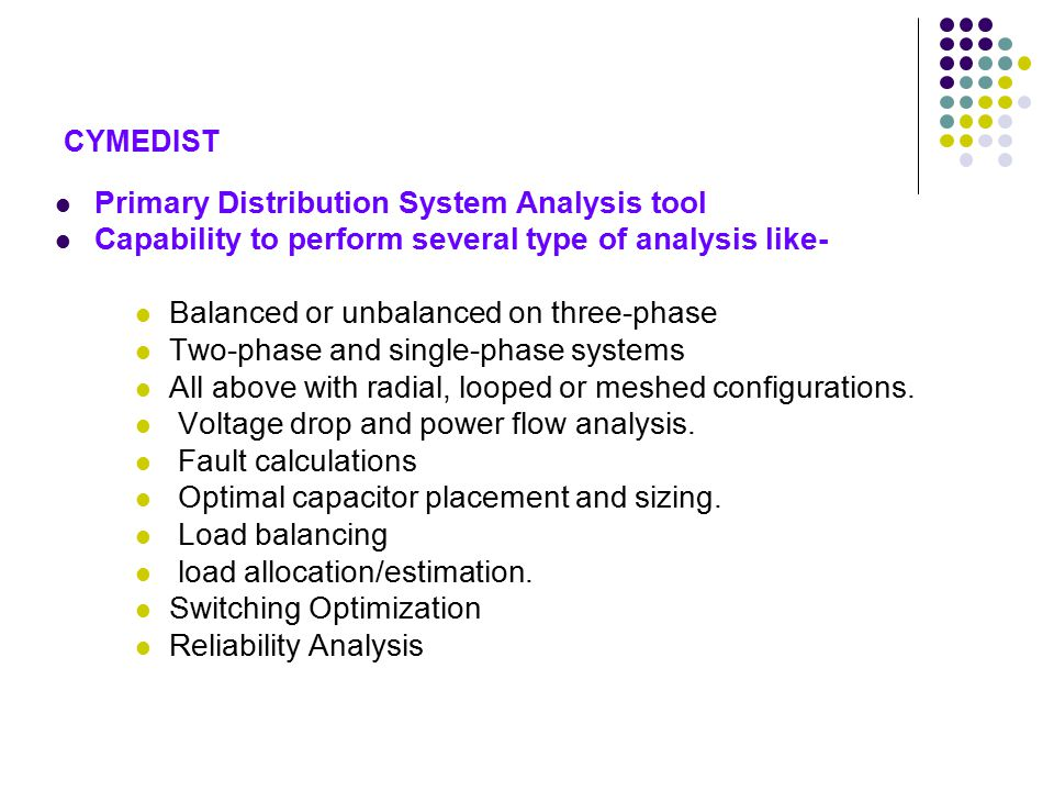 CYMEDIST Primary Distribution System Analysis tool Capability to perform several type of analysis like- Balanced or unbalanced on three-phase Two-phase and single-phase systems All above with radial, looped or meshed configurations.