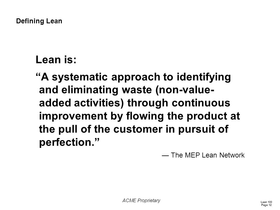 Lean 100 Page 12 ACME Proprietary Defining Lean Lean is: A systematic approach to identifying and eliminating waste (non-value- added activities) through continuous improvement by flowing the product at the pull of the customer in pursuit of perfection. — The MEP Lean Network