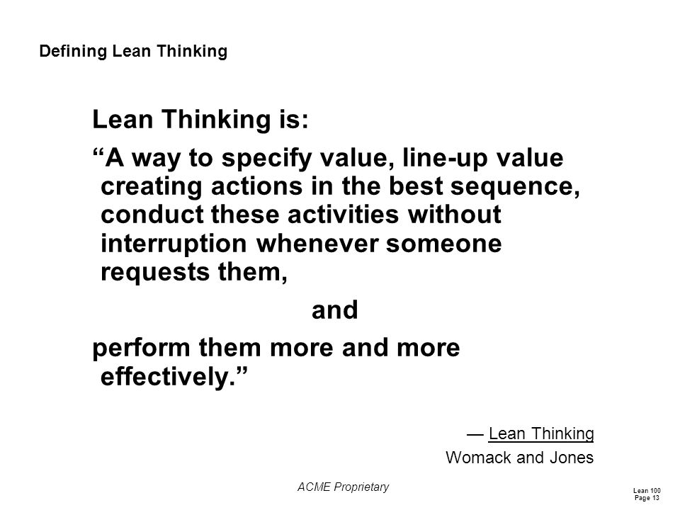Lean 100 Page 13 ACME Proprietary Defining Lean Thinking Lean Thinking is: A way to specify value, line-up value creating actions in the best sequence, conduct these activities without interruption whenever someone requests them, and perform them more and more effectively. — Lean Thinking Womack and Jones