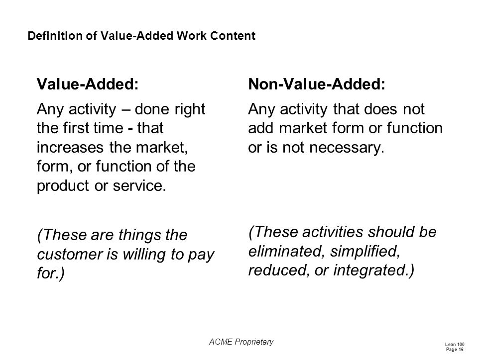 Lean 100 Page 16 ACME Proprietary Definition of Value-Added Work Content Value-Added: Any activity – done right the first time - that increases the market, form, or function of the product or service.
