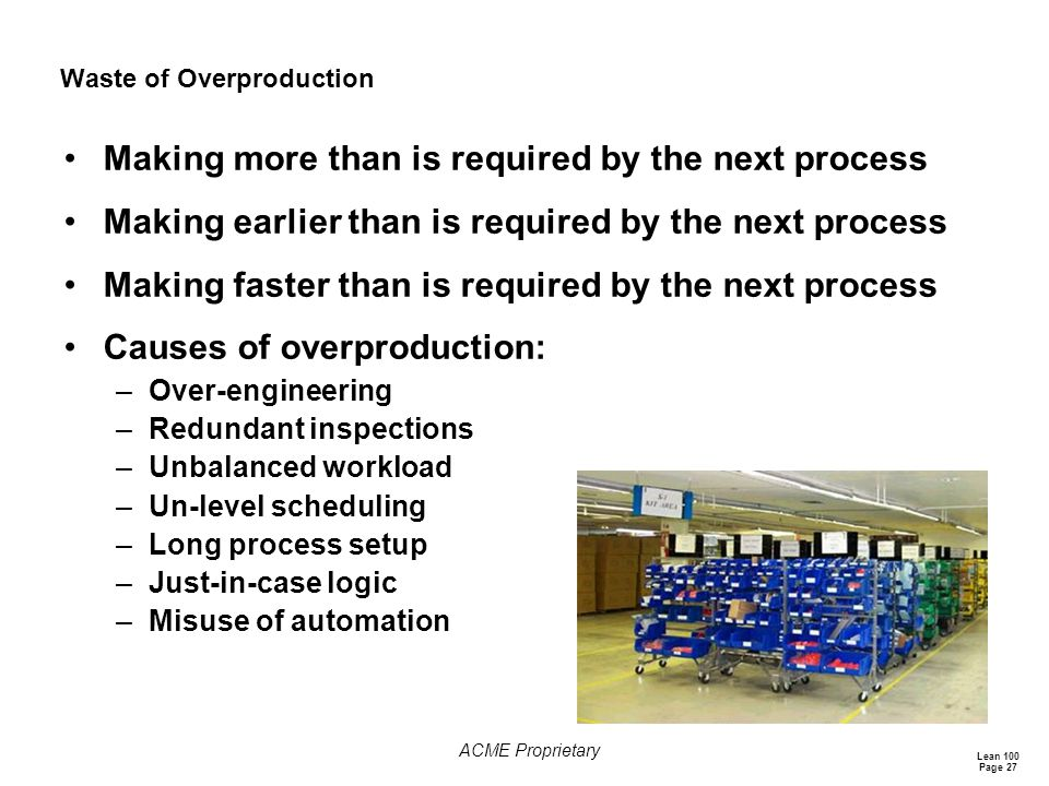 Lean 100 Page 27 ACME Proprietary Waste of Overproduction Making more than is required by the next process Making earlier than is required by the next process Making faster than is required by the next process Causes of overproduction: –Over-engineering –Redundant inspections –Unbalanced workload –Un-level scheduling –Long process setup –Just-in-case logic –Misuse of automation