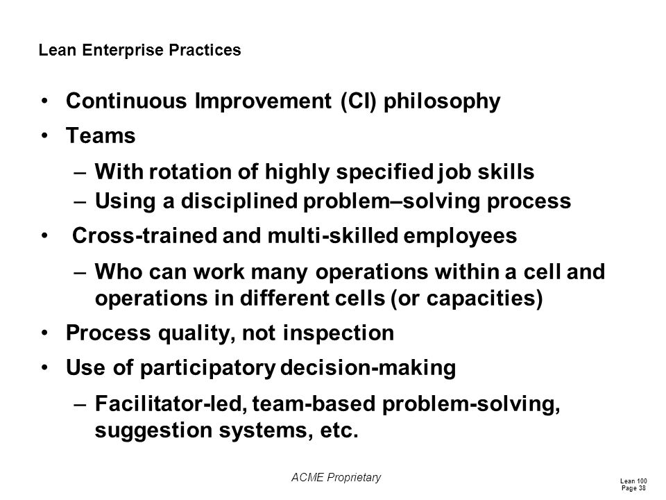 Lean 100 Page 38 ACME Proprietary Lean Enterprise Practices Continuous Improvement (CI) philosophy Teams –With rotation of highly specified job skills –Using a disciplined problem–solving process Cross-trained and multi-skilled employees –Who can work many operations within a cell and operations in different cells (or capacities) Process quality, not inspection Use of participatory decision-making –Facilitator-led, team-based problem-solving, suggestion systems, etc.