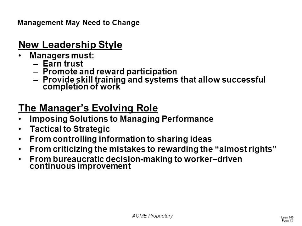 Lean 100 Page 43 ACME Proprietary Management May Need to Change New Leadership Style Managers must: –Earn trust –Promote and reward participation –Provide skill training and systems that allow successful completion of work The Manager's Evolving Role Imposing Solutions to Managing Performance Tactical to Strategic From controlling information to sharing ideas From criticizing the mistakes to rewarding the almost rights From bureaucratic decision-making to worker–driven continuous improvement
