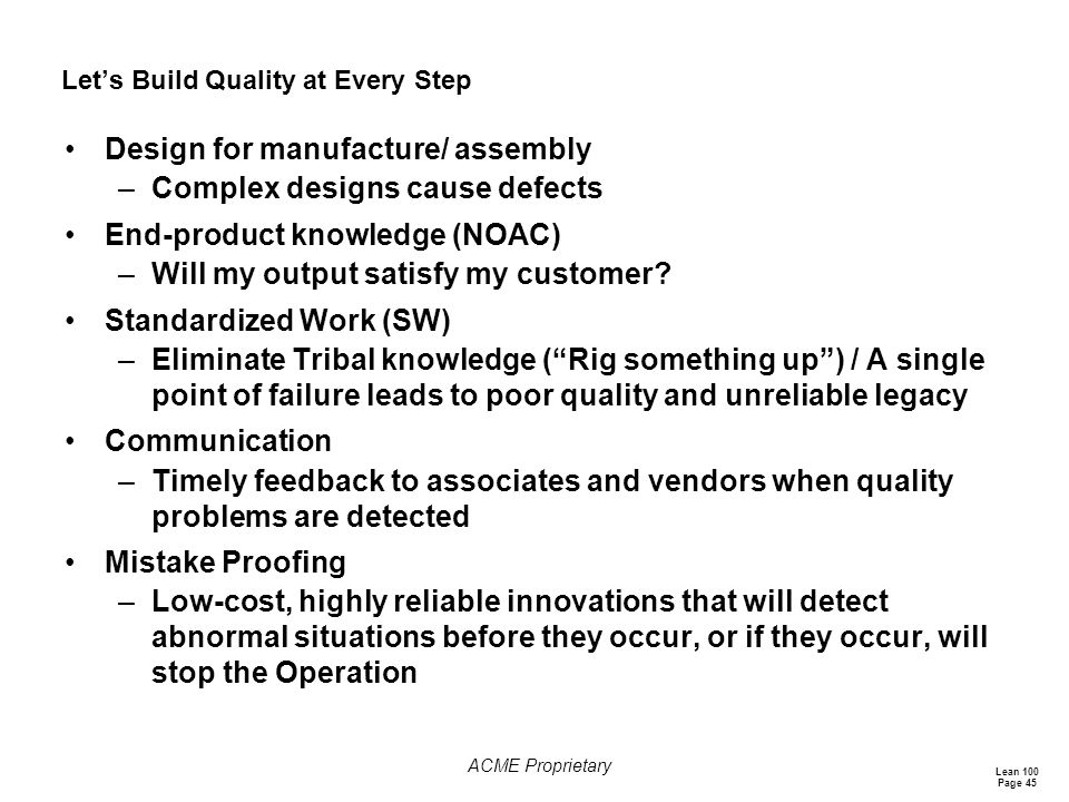 Lean 100 Page 45 ACME Proprietary Let's Build Quality at Every Step Design for manufacture/ assembly –Complex designs cause defects End-product knowledge (NOAC) –Will my output satisfy my customer.