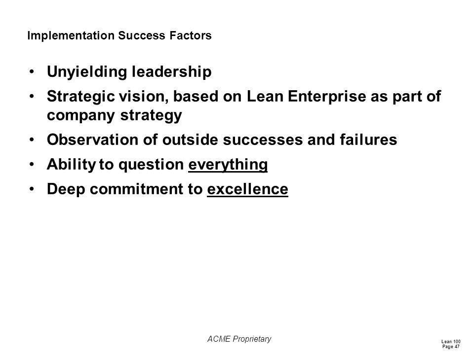 Lean 100 Page 47 ACME Proprietary Implementation Success Factors Unyielding leadership Strategic vision, based on Lean Enterprise as part of company strategy Observation of outside successes and failures Ability to question everything Deep commitment to excellence