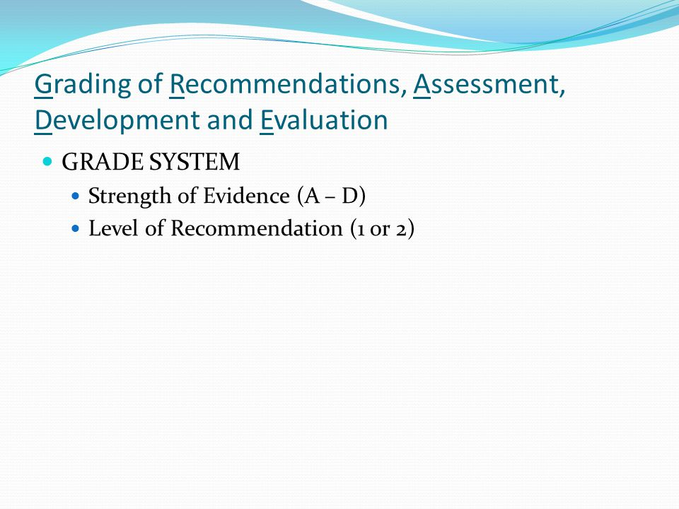 Grading of Recommendations, Assessment, Development and Evaluation GRADE SYSTEM Strength of Evidence (A – D) Level of Recommendation (1 or 2)