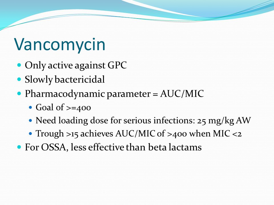 Vancomycin Only active against GPC Slowly bactericidal Pharmacodynamic parameter = AUC/MIC Goal of >=400 Need loading dose for serious infections: 25 mg/kg AW Trough >15 achieves AUC/MIC of >400 when MIC <2 For OSSA, less effective than beta lactams