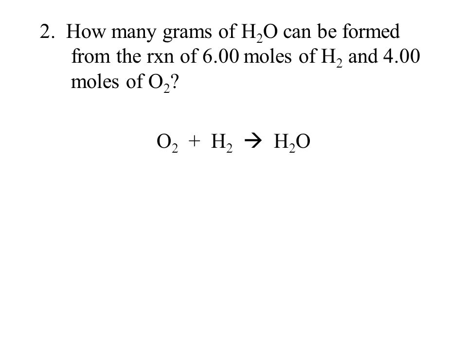 2. How many grams of H 2 O can be formed from the rxn of 6.00 moles of H 2 and 4.00 moles of O 2 ? O 2 + H 2  H 2 O