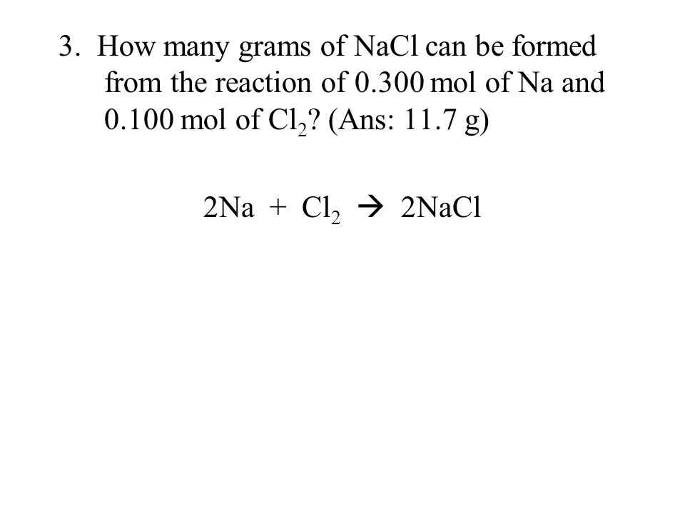 3. How many grams of NaCl can be formed from the reaction of 0.300 mol of Na and 0.100 mol of Cl 2 ? (Ans: 11.7 g) 2Na + Cl 2  2NaCl