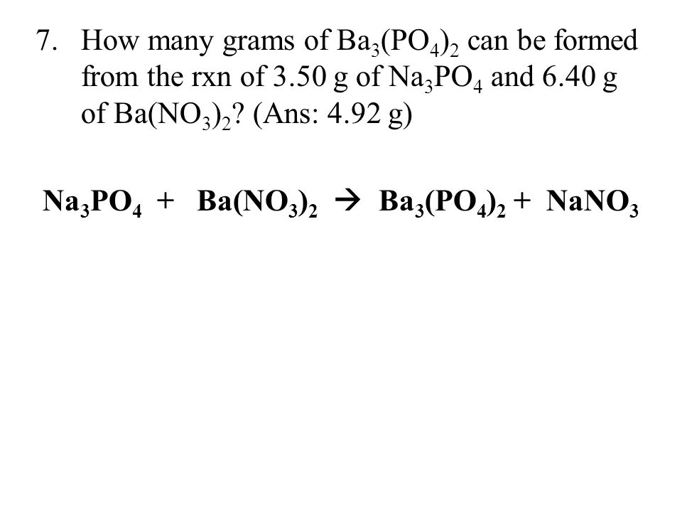 7.How many grams of Ba 3 (PO 4 ) 2 can be formed from the rxn of 3.50 g of Na 3 PO 4 and 6.40 g of Ba(NO 3 ) 2 ? (Ans: 4.92 g) Na 3 PO 4 + Ba(NO 3 ) 2