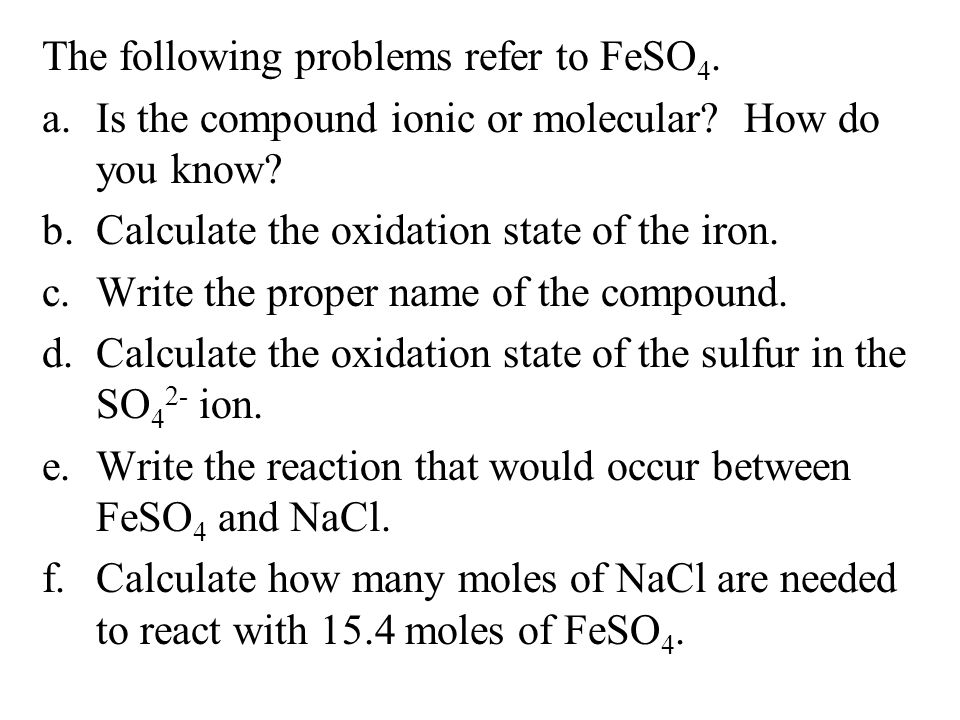 The following problems refer to FeSO 4. a.Is the compound ionic or molecular? How do you know? b.Calculate the oxidation state of the iron. c.Write th