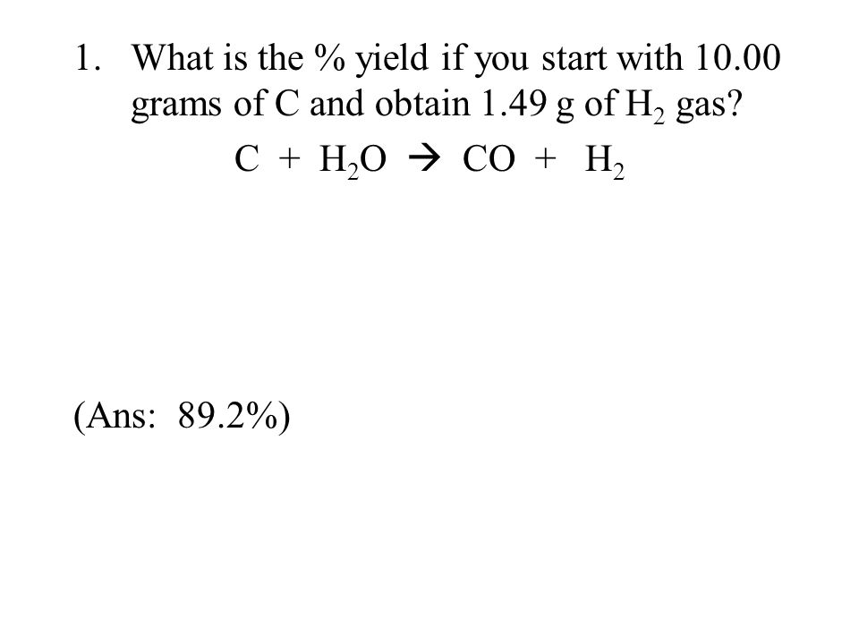 1.What is the % yield if you start with 10.00 grams of C and obtain 1.49 g of H 2 gas? C + H 2 O  CO + H 2 (Ans: 89.2%)