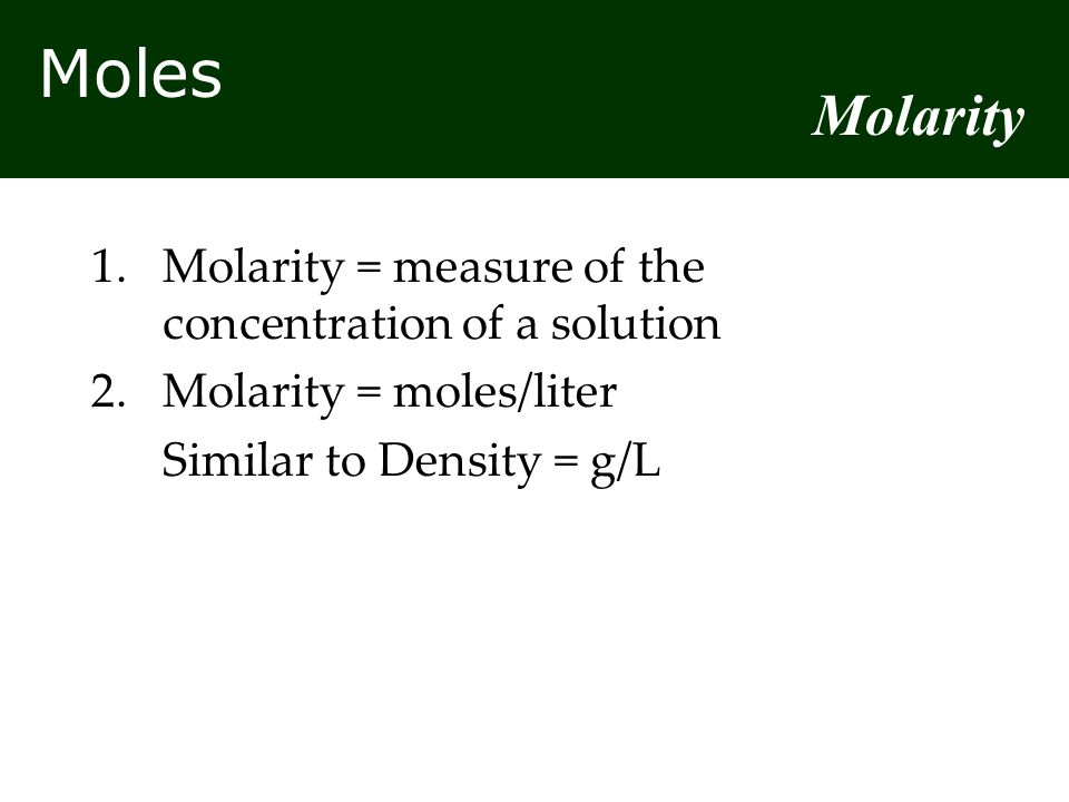 Moles 1.Molarity = measure of the concentration of a solution 2.Molarity = moles/liter Similar to Density = g/L Molarity