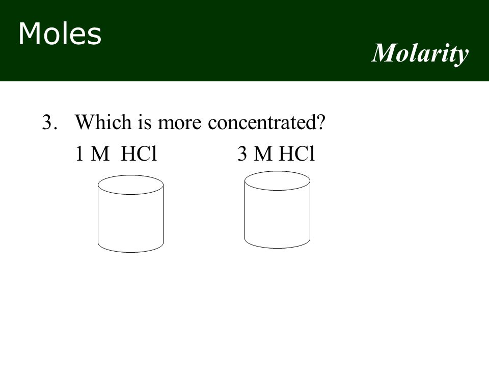 Moles 3.Which is more concentrated? 1 M HCl3 M HCl Molarity
