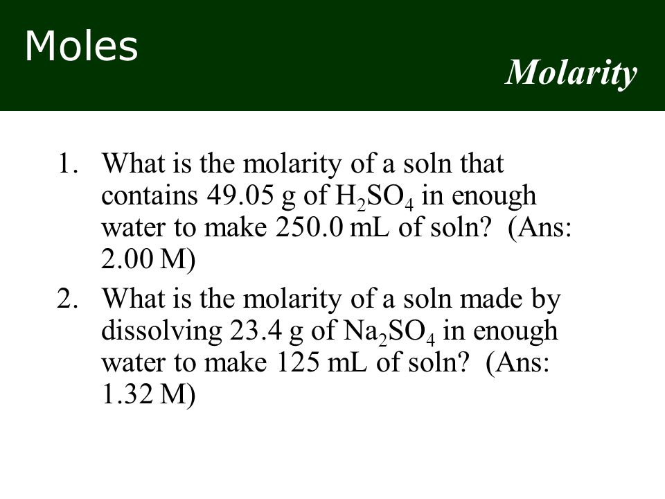 Moles 1.What is the molarity of a soln that contains 49.05 g of H 2 SO 4 in enough water to make 250.0 mL of soln? (Ans: 2.00 M) 2.What is the molarit