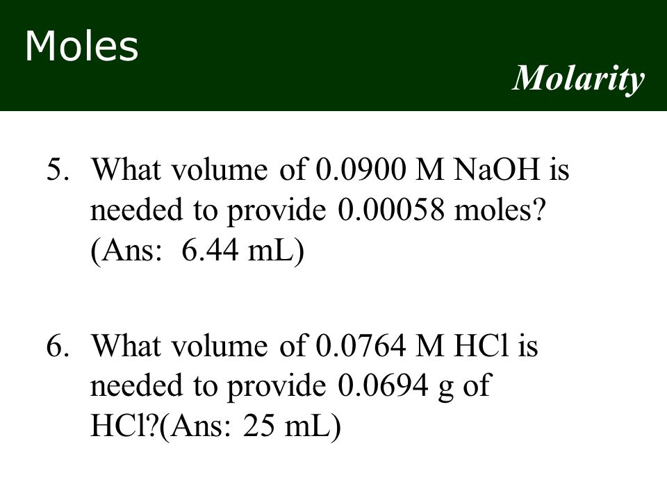 Moles 5.What volume of 0.0900 M NaOH is needed to provide 0.00058 moles? (Ans: 6.44 mL) 6.What volume of 0.0764 M HCl is needed to provide 0.0694 g of