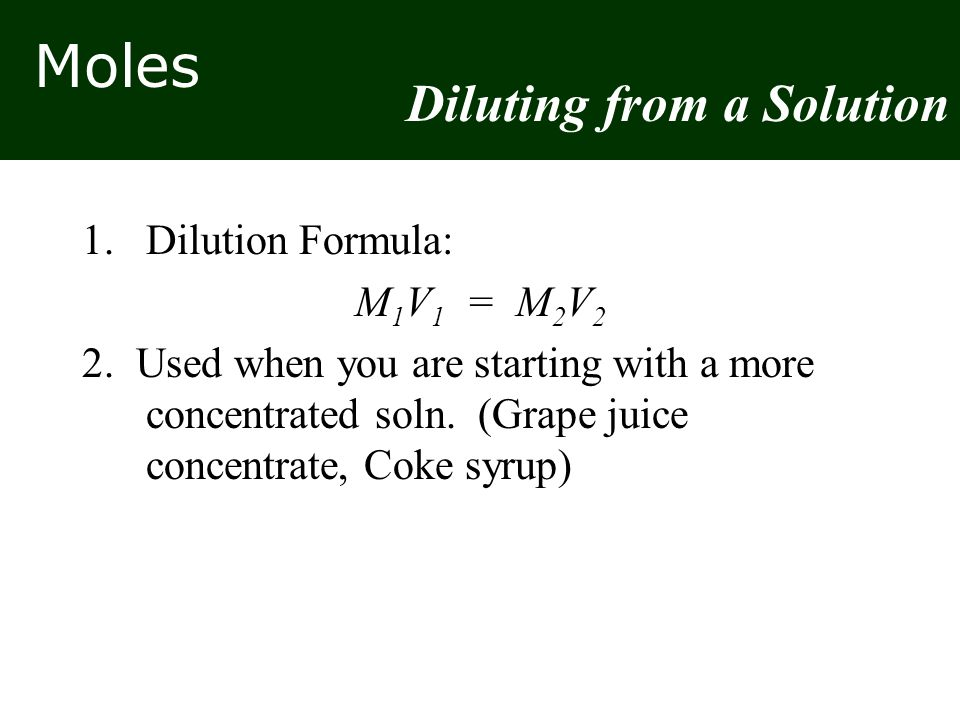 Moles 1.Dilution Formula: M 1 V 1 = M 2 V 2 2. Used when you are starting with a more concentrated soln. (Grape juice concentrate, Coke syrup) Dilutin