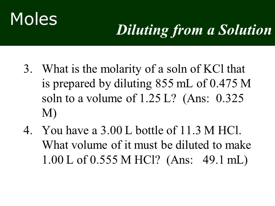 Moles 3.What is the molarity of a soln of KCl that is prepared by diluting 855 mL of 0.475 M soln to a volume of 1.25 L? (Ans: 0.325 M) 4.You have a 3
