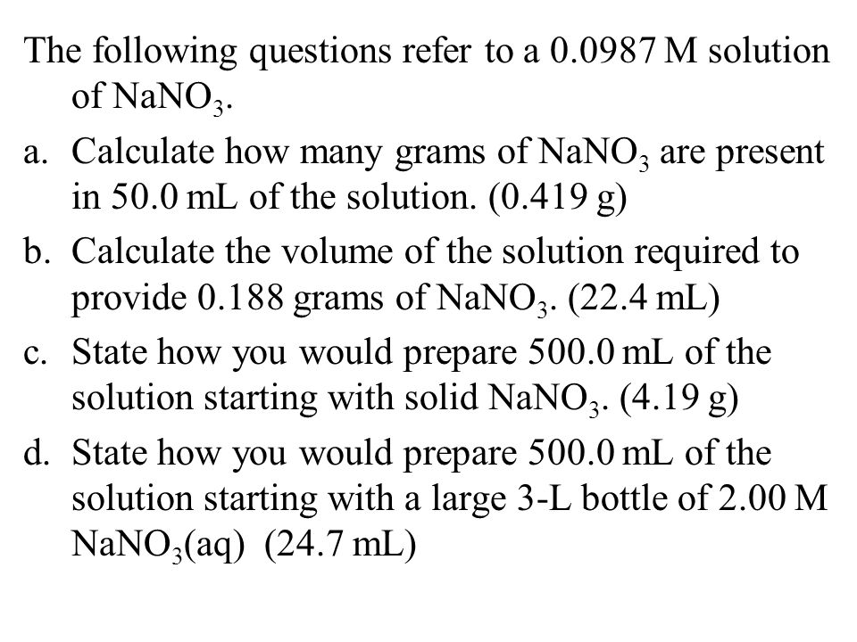 Moles The following questions refer to a 0.0987 M solution of NaNO 3. a.Calculate how many grams of NaNO 3 are present in 50.0 mL of the solution. (0.
