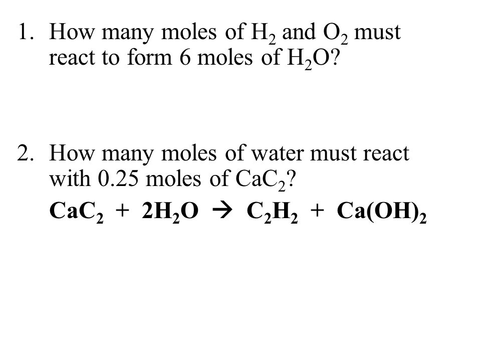 1.How many moles of H 2 and O 2 must react to form 6 moles of H 2 O? 2.How many moles of water must react with 0.25 moles of CaC 2 ? CaC 2 + 2H 2 O 