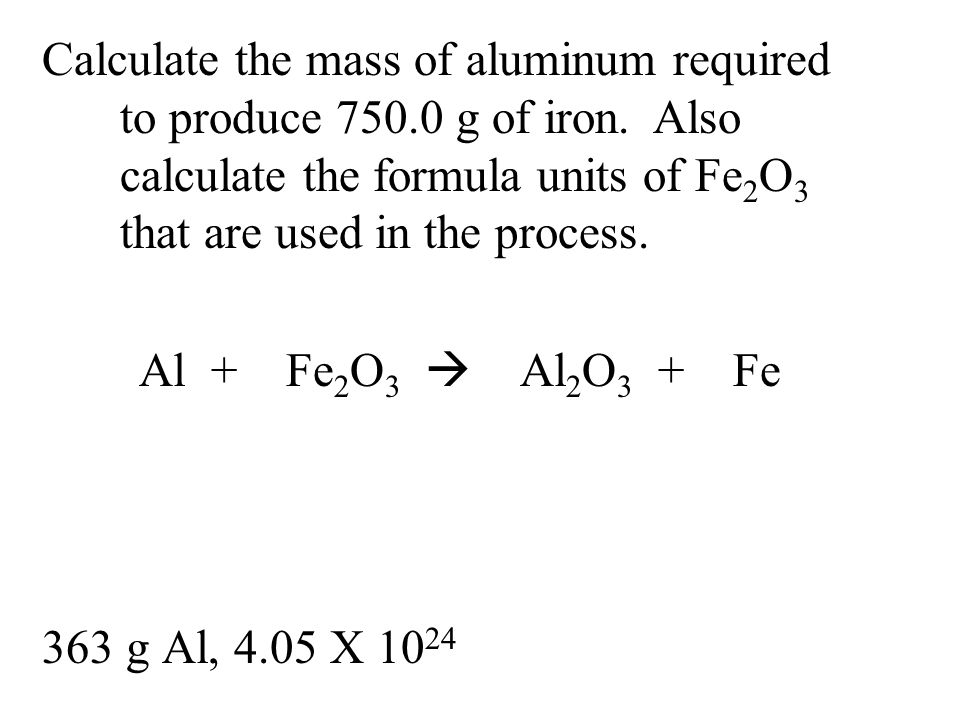 Calculate the mass of aluminum required to produce 750.0 g of iron. Also calculate the formula units of Fe 2 O 3 that are used in the process. Al + Fe