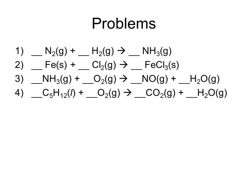 Problems 1)__ N 2 (g) + __ H 2 (g)  __ NH 3 (g) 2)__ Fe(s) + __ Cl 2 (g)  __ FeCl 3 (s) 3)__NH 3 (g) + __O 2 (g)  __NO(g) + __H 2 O(g) 4)__C 5 H 12
