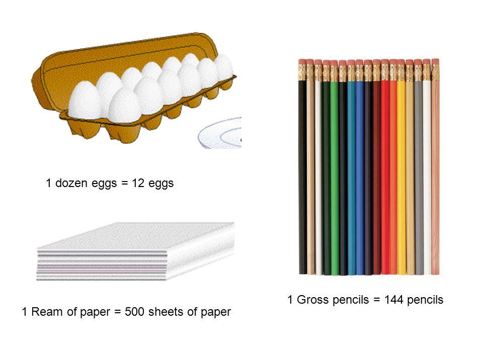 1 Gross pencils = 144 pencils 1 Ream of paper = 500 sheets of paper 1 dozen eggs = 12 eggs