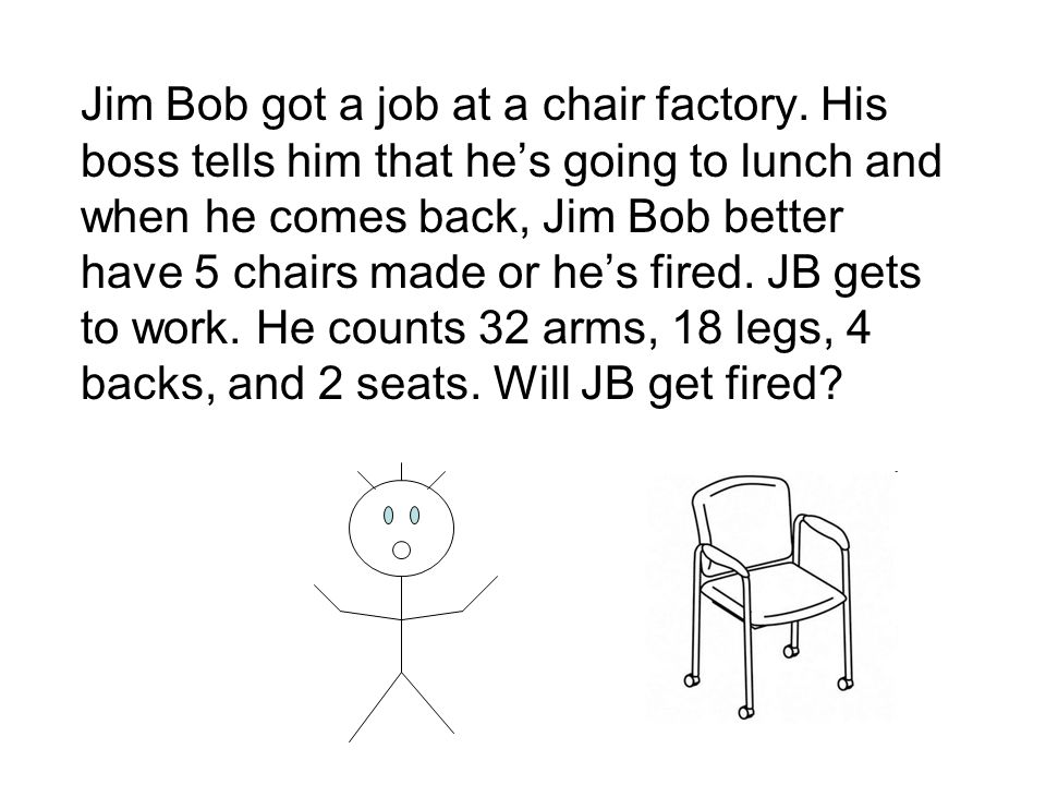 Jim Bob got a job at a chair factory. His boss tells him that he's going to lunch and when he comes back, Jim Bob better have 5 chairs made or he's fi