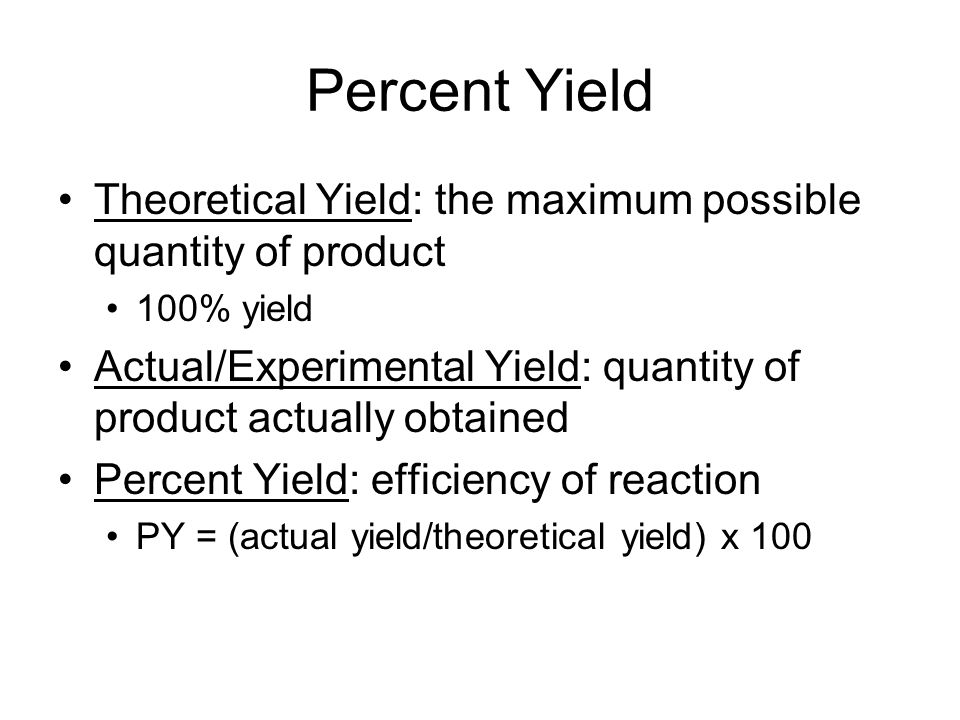 Percent Yield Theoretical Yield: the maximum possible quantity of product 100% yield Actual/Experimental Yield: quantity of product actually obtained