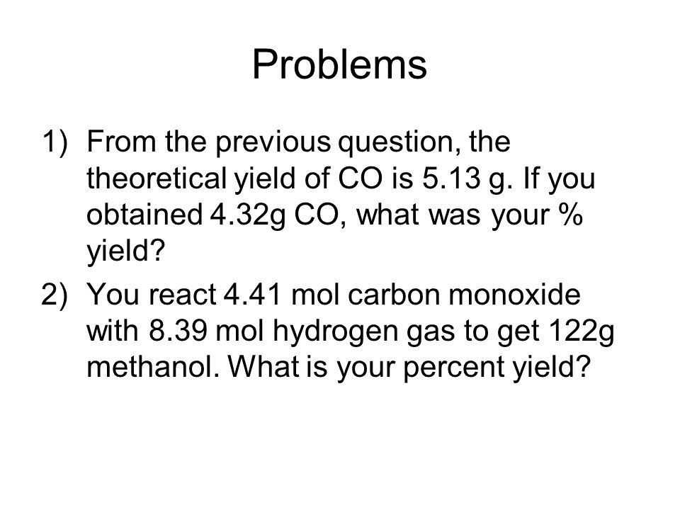 Problems 1)From the previous question, the theoretical yield of CO is 5.13 g. If you obtained 4.32g CO, what was your % yield? 2)You react 4.41 mol ca