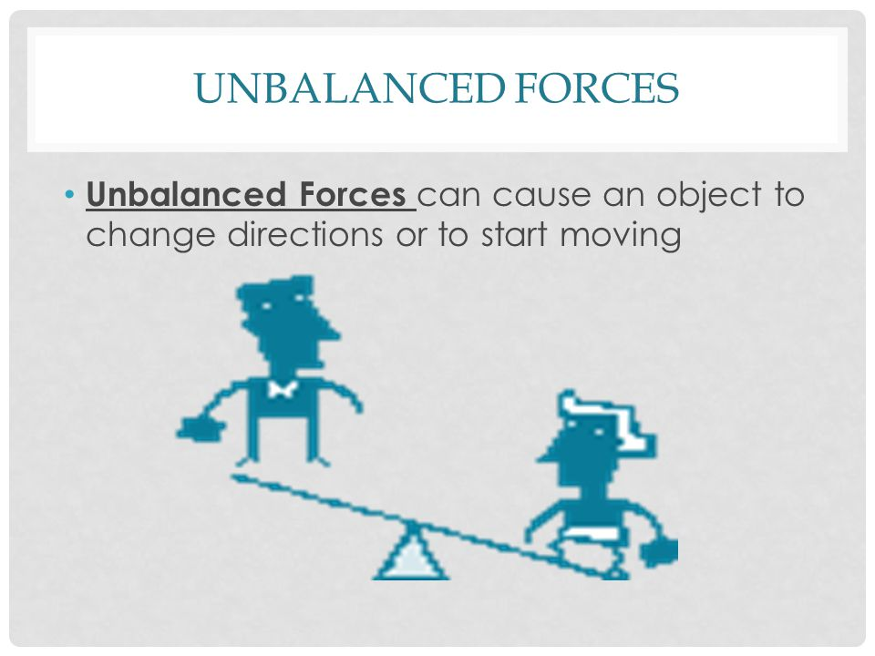 UNBALANCED FORCES Unbalanced Forces can cause an object to change directions or to start moving