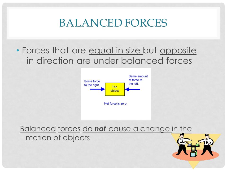 BALANCED FORCES Forces that are equal in size but opposite in direction are under balanced forces Balanced forces do not cause a change in the motion of objects