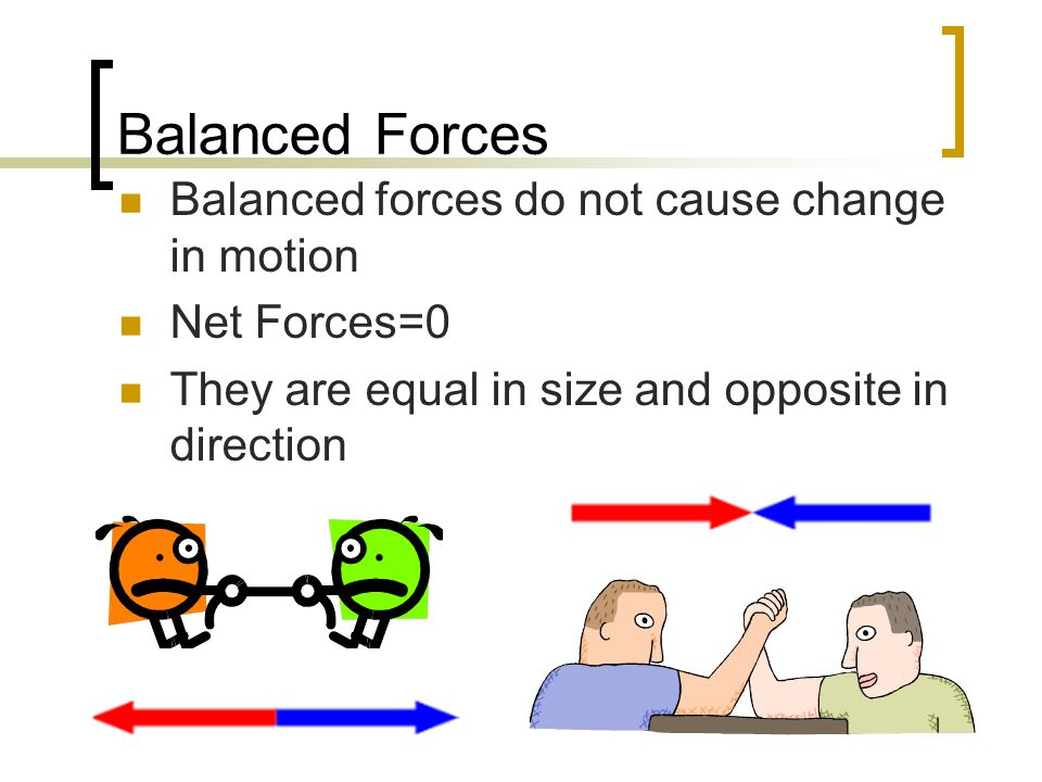 Balanced Forces Balanced forces do not cause change in motion Net Forces=0 They are equal in size and opposite in direction